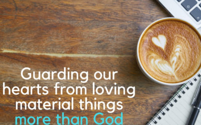 Guarding our hearts from loving material things more than God